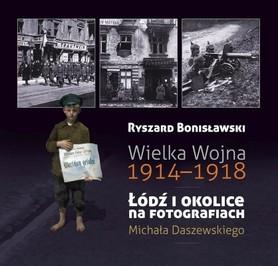 Wielka Wojna 1914-1918, Łódź i okolice fotografiach Michała Daszewskiego