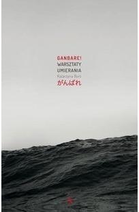 GANBARE ! WARSZTATY UMIERANIA Katarzyna Boni 2016
