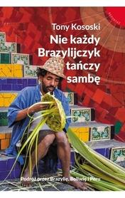 NIE KAŻDY BRAZYLIJCZYK TAŃCZY SAMBĘ Podróż przez Brazylię, Boliwię i Peru Tony Kososki MUZA