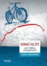 ODWAŻ SIĘ ŻYĆ czyli 13 000 km z Portugalii do Chin Tomasz Kwiatkowski Na Szlaku SORUS