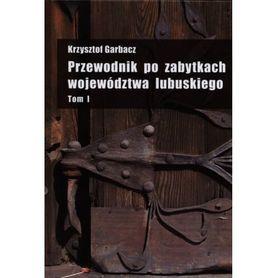 PRZEWODNIK PO ZABYTKACH WOJEWÓDZTWA LUBUSKIEGO Krzysztof Garbacz TOM 1 wyd. PDN