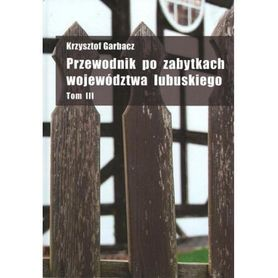 PRZEWODNIK PO ZABYTKACH WOJEWÓDZTWA LUBUSKIEGO Krzysztof Garbacz TOM 3 wyd. PDN