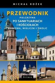PRZEWODNIK PIELGRZYMA po sanktuariach i kościołach Krakowa, Wieliczki i okolic wyd. PETRUS