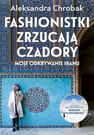 IRAN Fashionistki zrzucają czadory. Moje odkrywanie Iranu ZNAK