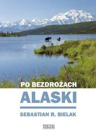Po bezdrożach Alaski - Sebastian R. Bielak wyd. Zysk i S-ka