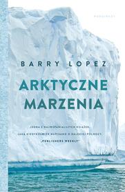 ARKTYCZNE MARZENIA Barry Lopez MARGINESY 2020