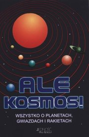 Ale Kosmos! Wszystko o planetach gwiazdach i rakietach JEDNOŚĆ