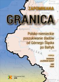 Zapomniana granica. Polsko-niemieckie poszukiwanie śladów od Górnego Śląska po Bałtyk JAK