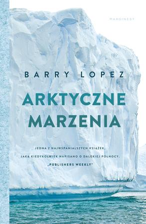 ARKTYCZNE MARZENIA Barry Lopez MARGINESY 2021 (1)